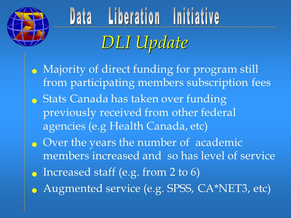 DLI Update Majority of direct funding for program still from participating members subscription fees Stats Canada has taken over funding previously received from other federal agencies (e.g Health Canada, etc) Over the years the number of academic members increased and so has level of service Increased staff (e.g.