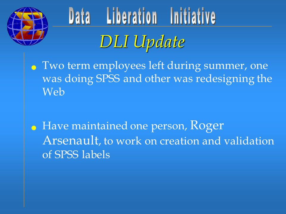 DLI Update Two term employees left during summer, one was doing SPSS and other was redesigning the Web Have maintained one person, Roger Arsenault, to work on creation and validation of SPSS labels