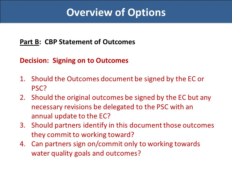 Overview of Options Part B: CBP Statement of Outcomes Decision: Signing on to Outcomes 1.Should the Outcomes document be signed by the EC or PSC.