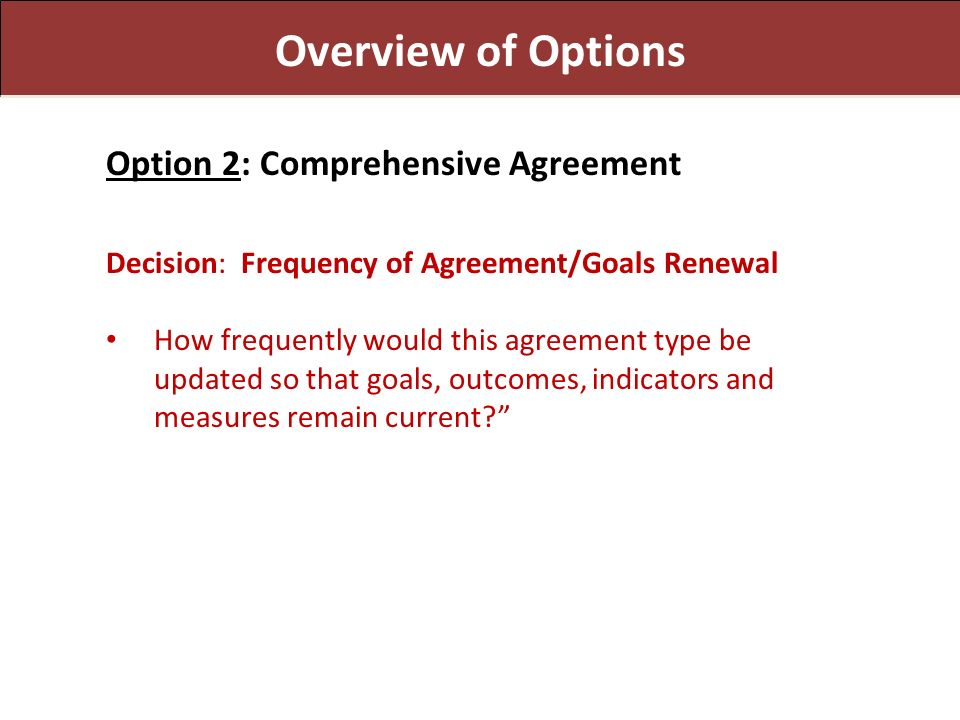 Overview of Options Option 2: Comprehensive Agreement Decision: Frequency of Agreement/Goals Renewal How frequently would this agreement type be updated so that goals, outcomes, indicators and measures remain current