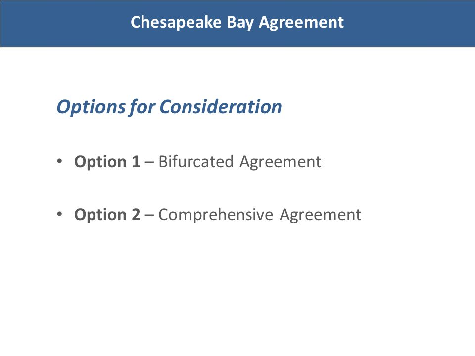 Options for Consideration Option 1 – Bifurcated Agreement Option 2 – Comprehensive Agreement Chesapeake Bay Agreement