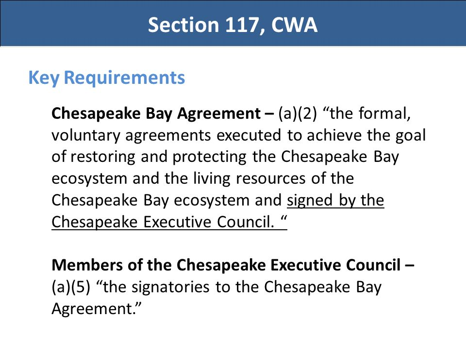 Section 117, CWA Key Requirements Chesapeake Bay Agreement – (a)(2) the formal, voluntary agreements executed to achieve the goal of restoring and protecting the Chesapeake Bay ecosystem and the living resources of the Chesapeake Bay ecosystem and signed by the Chesapeake Executive Council.