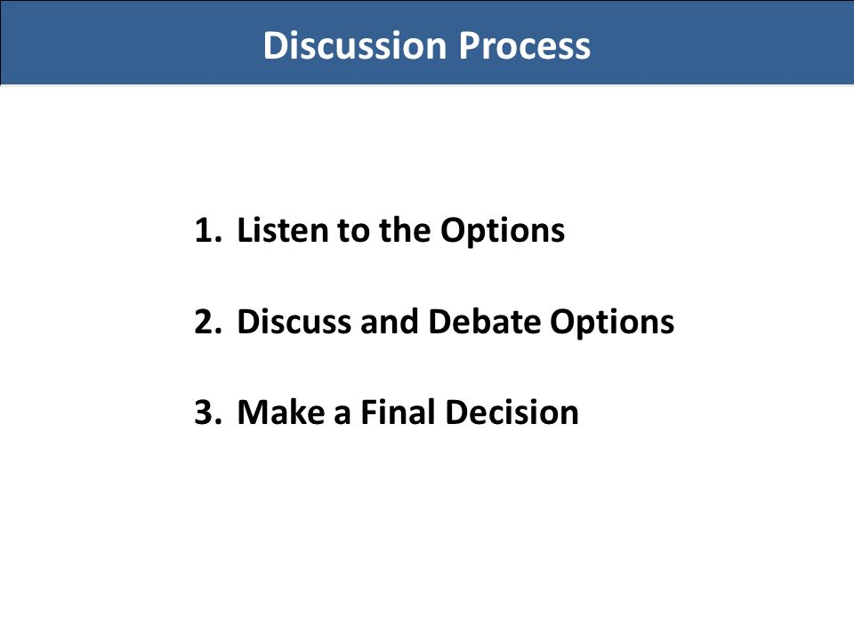 Discussion Process 1.Listen to the Options 2.Discuss and Debate Options 3.Make a Final Decision