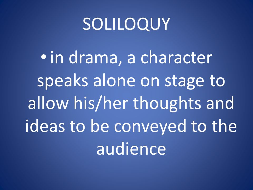 SOLILOQUY in drama, a character speaks alone on stage to allow his/her thoughts and ideas to be conveyed to the audience