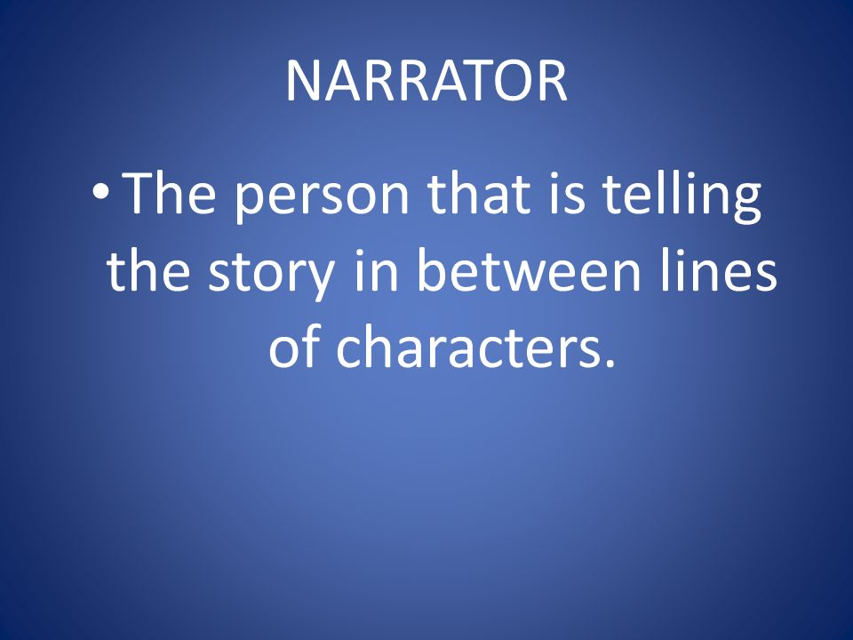 NARRATOR The person that is telling the story in between lines of characters.