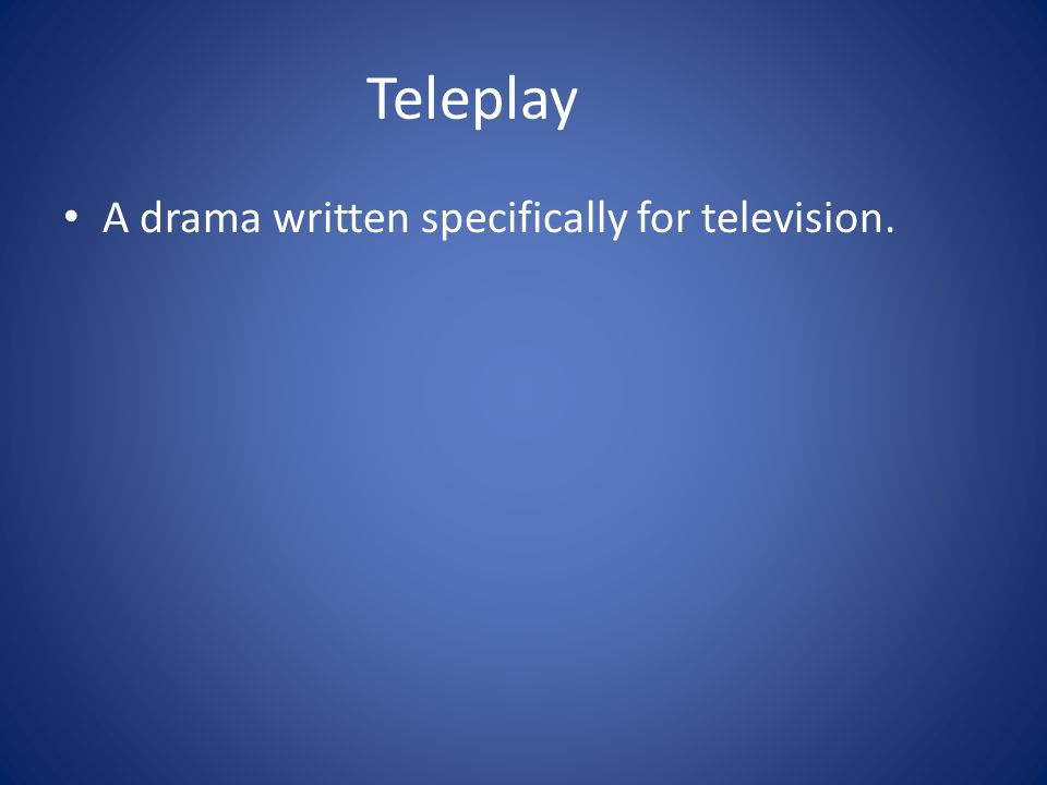 Teleplay A drama written specifically for television.