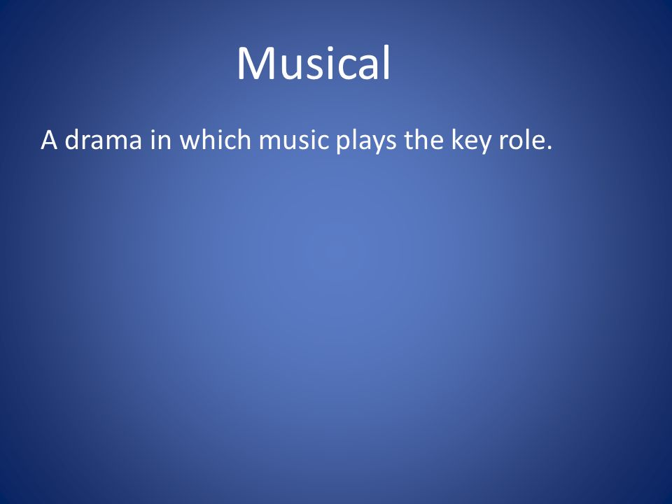 Musical A drama in which music plays the key role.