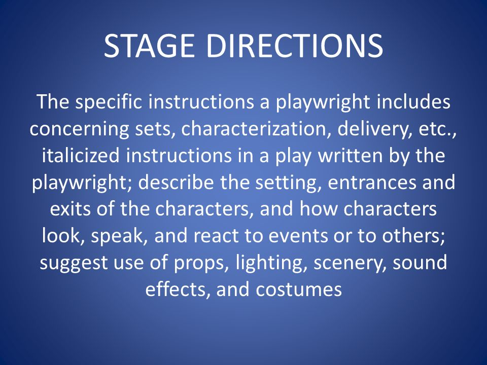 STAGE DIRECTIONS The specific instructions a playwright includes concerning sets, characterization, delivery, etc., italicized instructions in a play written by the playwright; describe the setting, entrances and exits of the characters, and how characters look, speak, and react to events or to others; suggest use of props, lighting, scenery, sound effects, and costumes