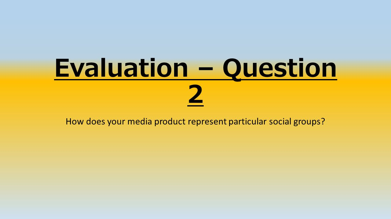 Evaluation – Question 2 How does your media product represent particular social groups