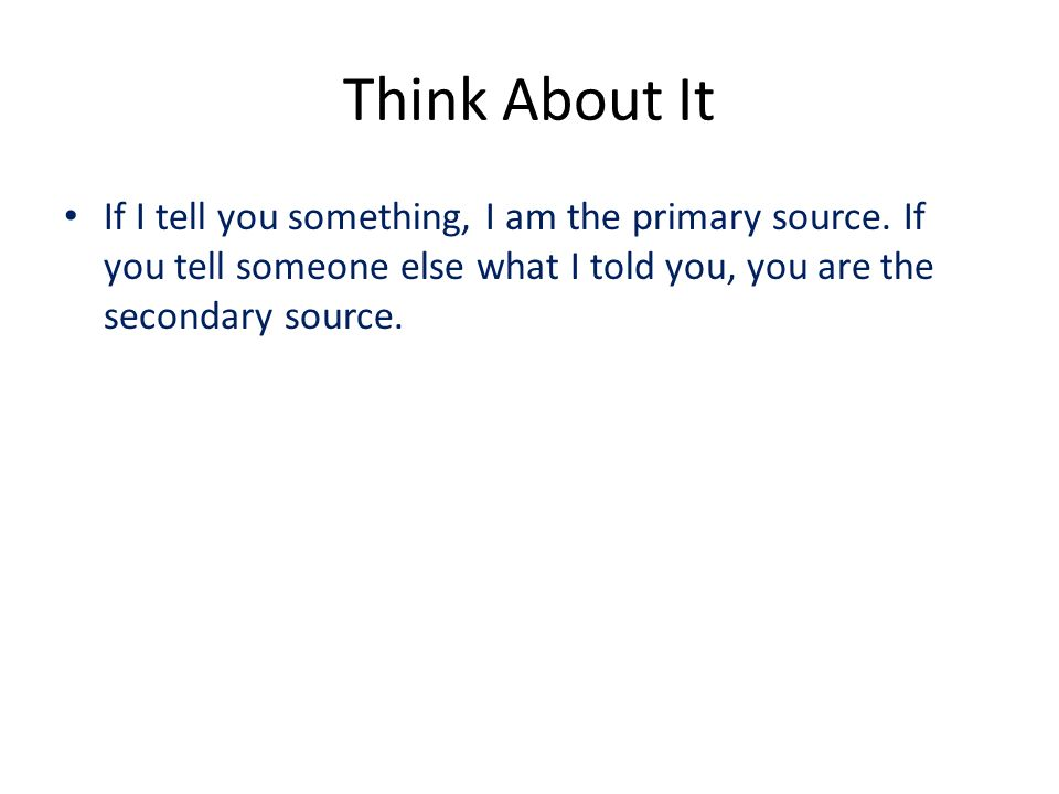 Think About It If I tell you something, I am the primary source.