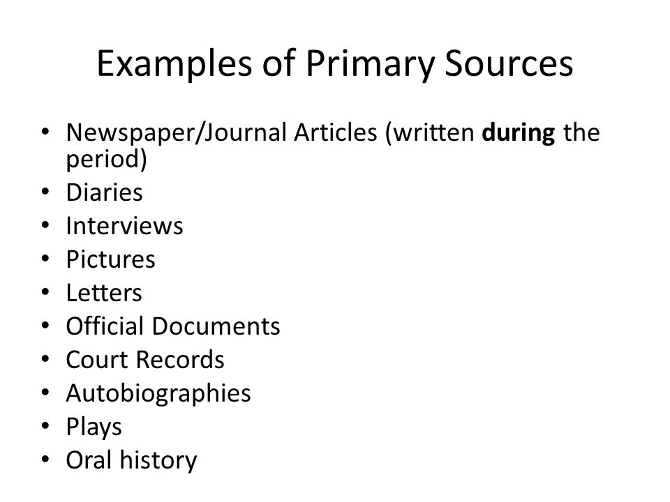 Examples of Primary Sources Newspaper/Journal Articles (written during the period) Diaries Interviews Pictures Letters Official Documents Court Records Autobiographies Plays Oral history