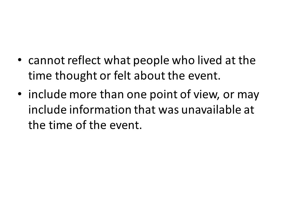cannot reflect what people who lived at the time thought or felt about the event.