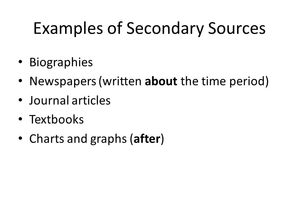 Examples of Secondary Sources Biographies Newspapers (written about the time period) Journal articles Textbooks Charts and graphs (after)