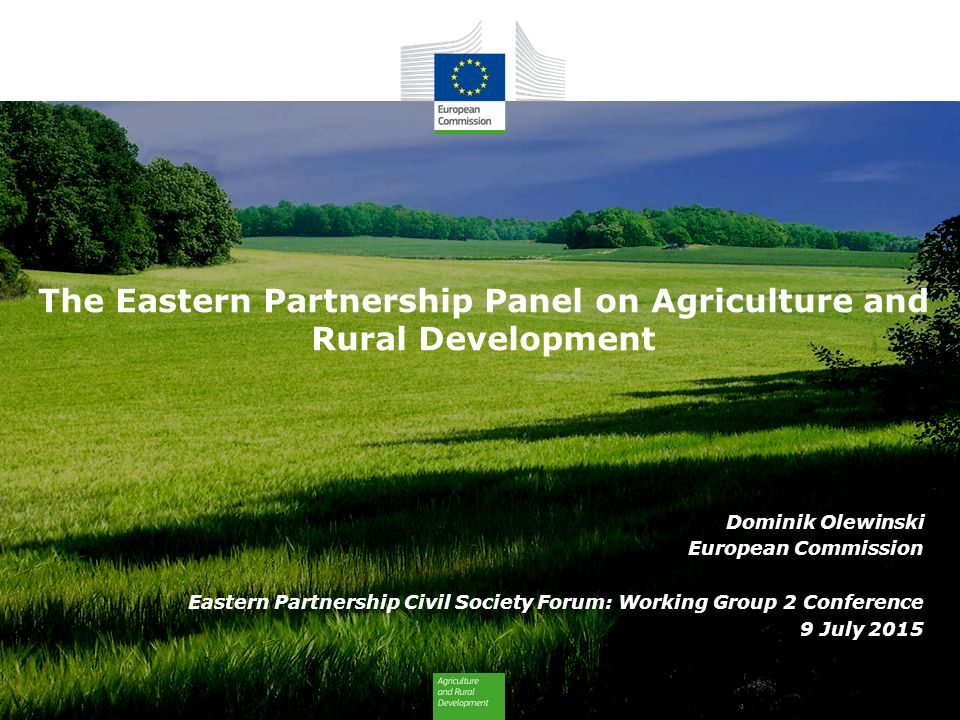 The Eastern Partnership Panel on Agriculture and Rural Development Dominik Olewinski European Commission Eastern Partnership Civil Society Forum: Working Group 2 Conference 9 July 2015