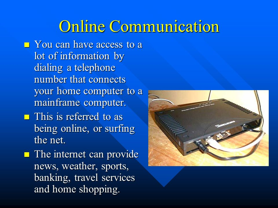 Online Communication You can have access to a lot of information by dialing a telephone number that connects your home computer to a mainframe computer.