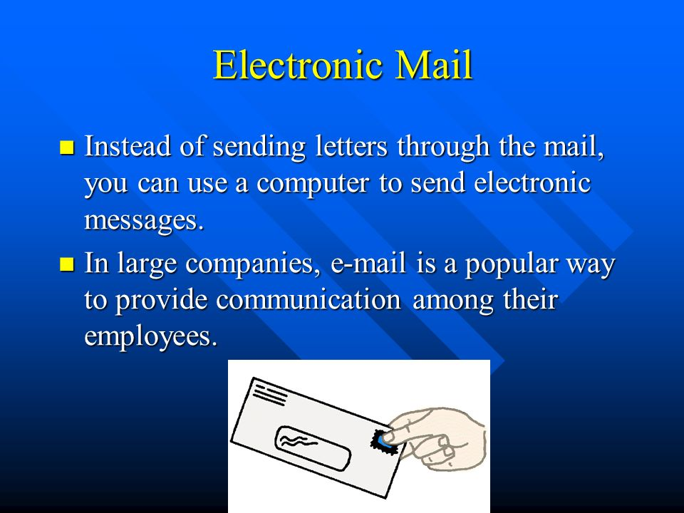 Electronic Mail Instead of sending letters through the mail, you can use a computer to send electronic messages.