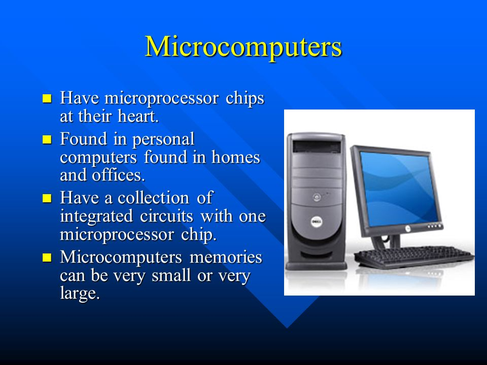 Microcomputers Have microprocessor chips at their heart.