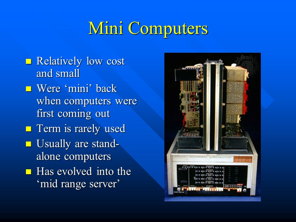 Mini Computers Relatively low cost and small Relatively low cost and small Were 'mini' back when computers were first coming out Were 'mini' back when computers were first coming out Term is rarely used Term is rarely used Usually are stand- alone computers Usually are stand- alone computers Has evolved into the 'mid range server' Has evolved into the 'mid range server'