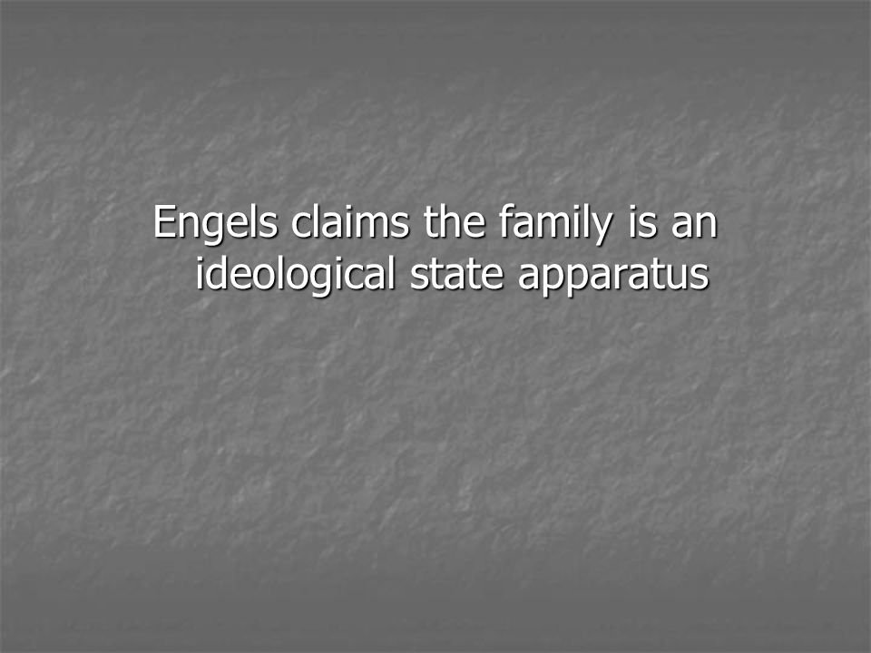 Engels claims the family is an ideological state apparatus