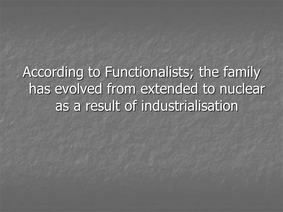 According to Functionalists; the family has evolved from extended to nuclear as a result of industrialisation