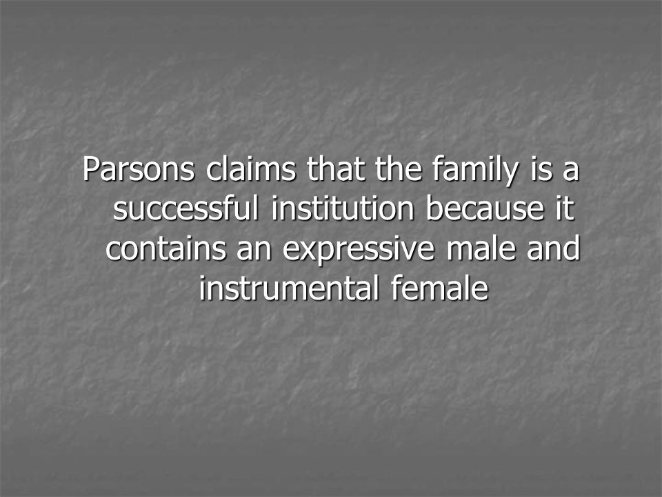 Parsons claims that the family is a successful institution because it contains an expressive male and instrumental female