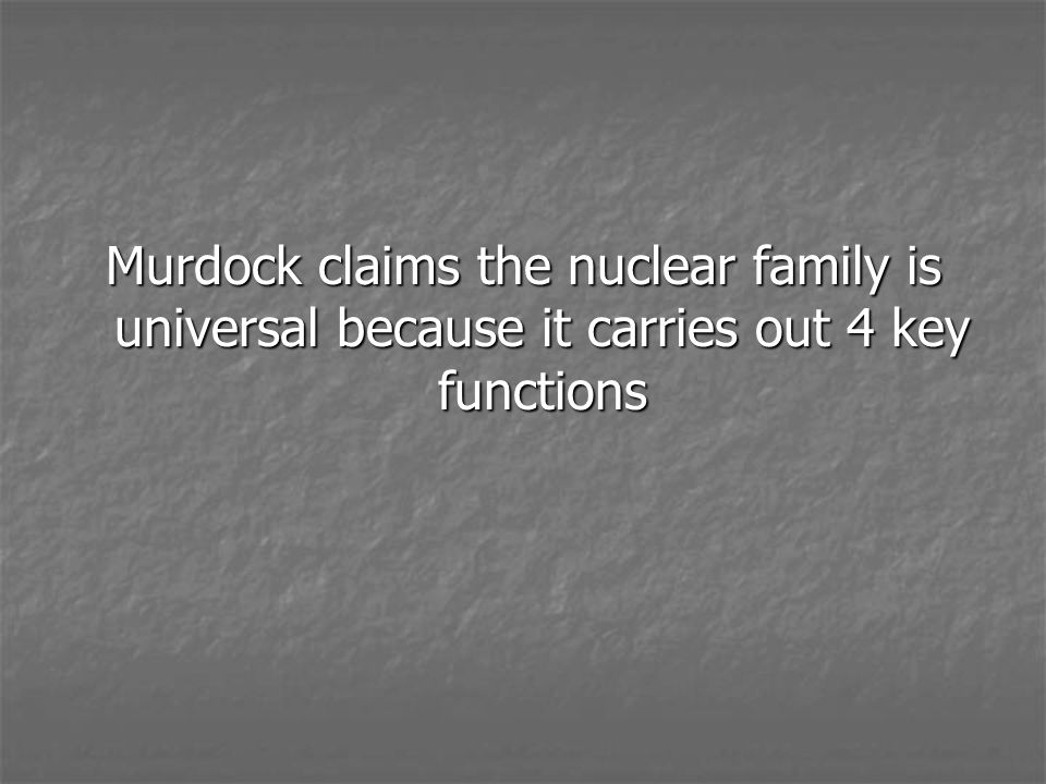 Murdock claims the nuclear family is universal because it carries out 4 key functions