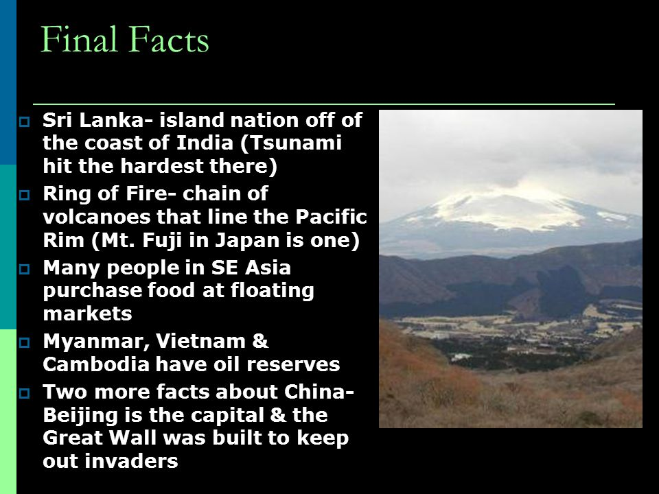 Final Facts  Sri Lanka- island nation off of the coast of India (Tsunami hit the hardest there)  Ring of Fire- chain of volcanoes that line the Pacific Rim (Mt.