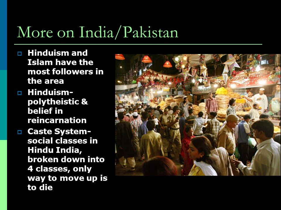 More on India/Pakistan  Hinduism and Islam have the most followers in the area  Hinduism- polytheistic & belief in reincarnation  Caste System- social classes in Hindu India, broken down into 4 classes, only way to move up is to die