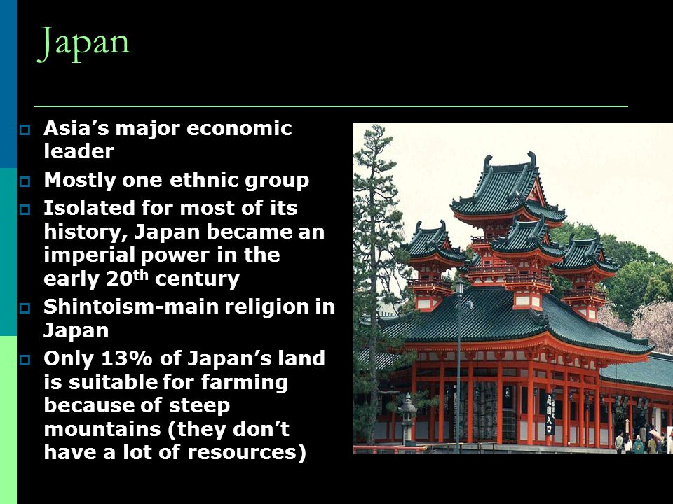Japan  Asia's major economic leader  Mostly one ethnic group  Isolated for most of its history, Japan became an imperial power in the early 20 th century  Shintoism-main religion in Japan  Only 13% of Japan's land is suitable for farming because of steep mountains (they don't have a lot of resources)