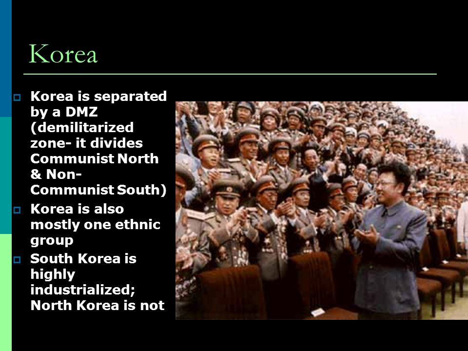 Korea  Korea is separated by a DMZ (demilitarized zone- it divides Communist North & Non- Communist South)  Korea is also mostly one ethnic group  South Korea is highly industrialized; North Korea is not