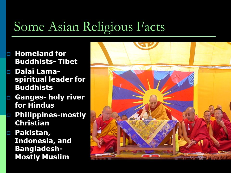 Some Asian Religious Facts  Homeland for Buddhists- Tibet  Dalai Lama- spiritual leader for Buddhists  Ganges- holy river for Hindus  Philippines-mostly Christian  Pakistan, Indonesia, and Bangladesh- Mostly Muslim