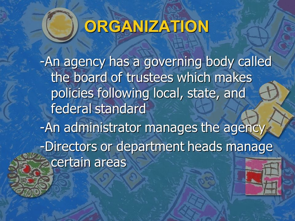 ORGANIZATION -An agency has a governing body called the board of trustees which makes policies following local, state, and federal standard -An administrator manages the agency -Directors or department heads manage certain areas