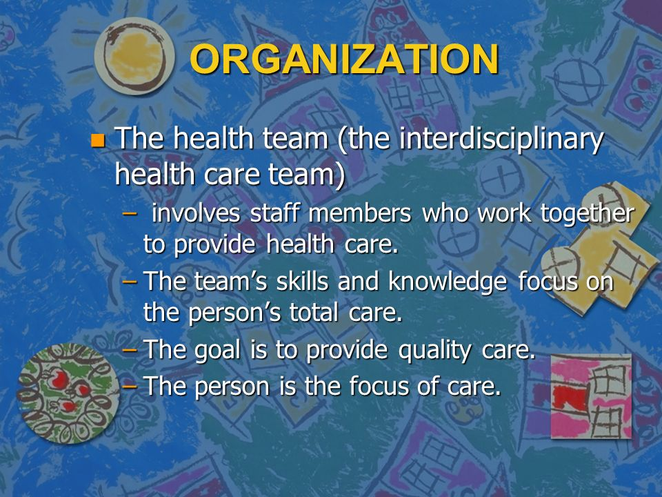 ORGANIZATION n The health team (the interdisciplinary health care team) – involves staff members who work together to provide health care.