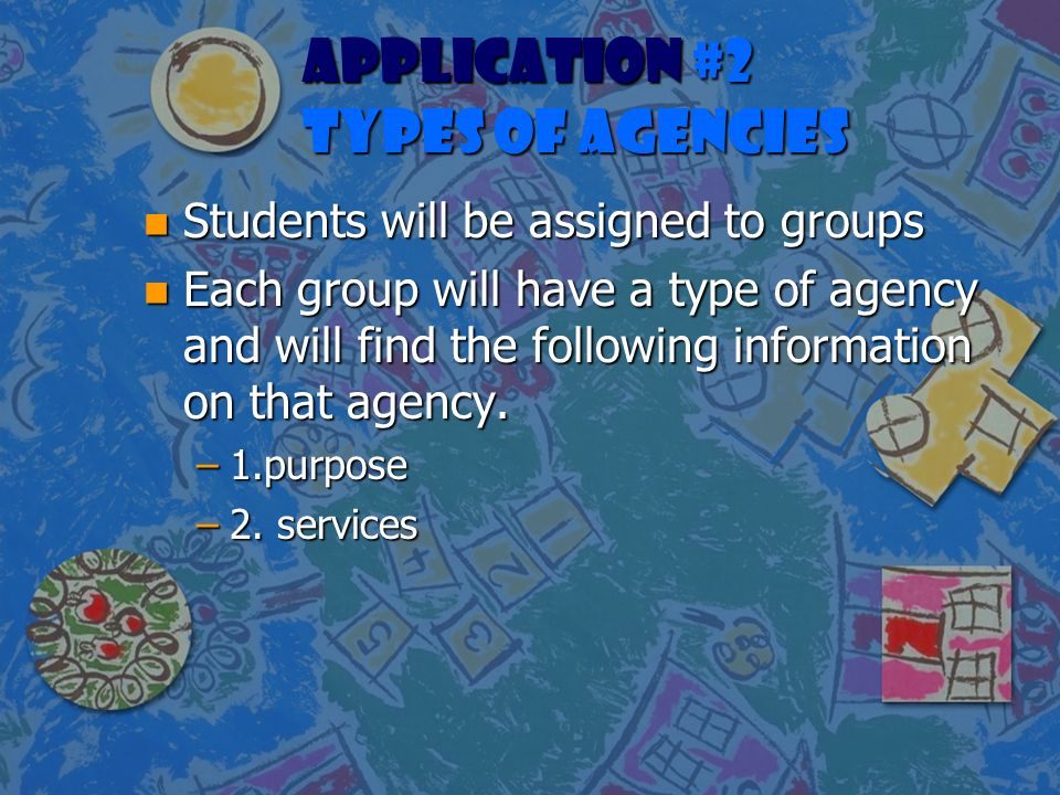 APPLICATION #2 TYPES OF AGENCIES n Students will be assigned to groups n Each group will have a type of agency and will find the following information on that agency.