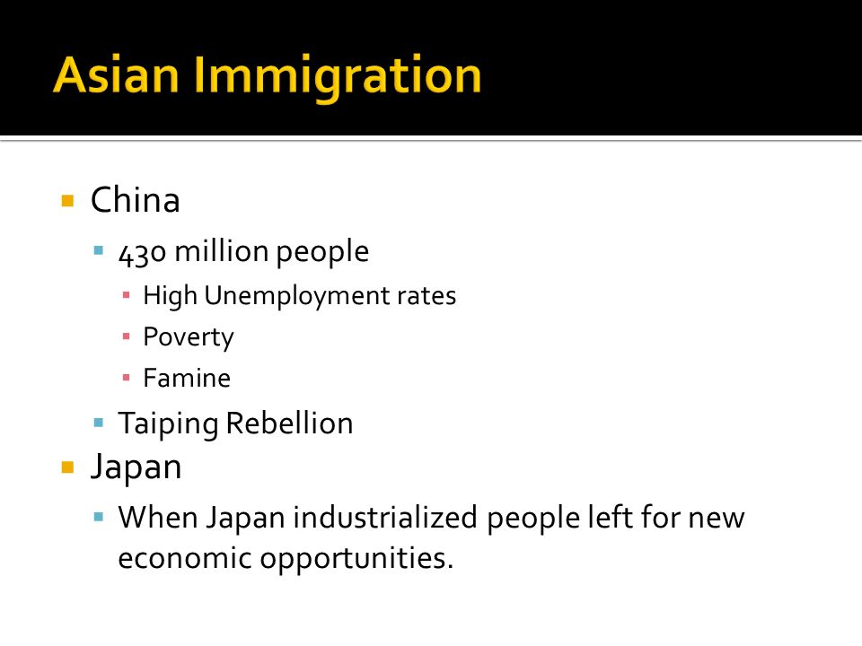  China  430 million people ▪ High Unemployment rates ▪ Poverty ▪ Famine  Taiping Rebellion  Japan  When Japan industrialized people left for new economic opportunities.