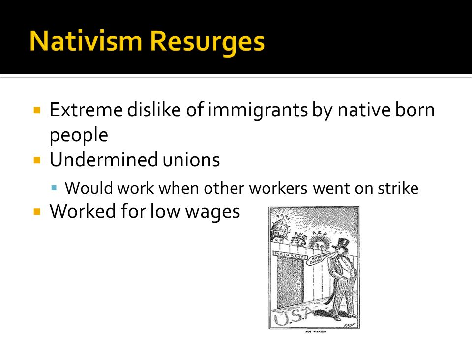  Extreme dislike of immigrants by native born people  Undermined unions  Would work when other workers went on strike  Worked for low wages