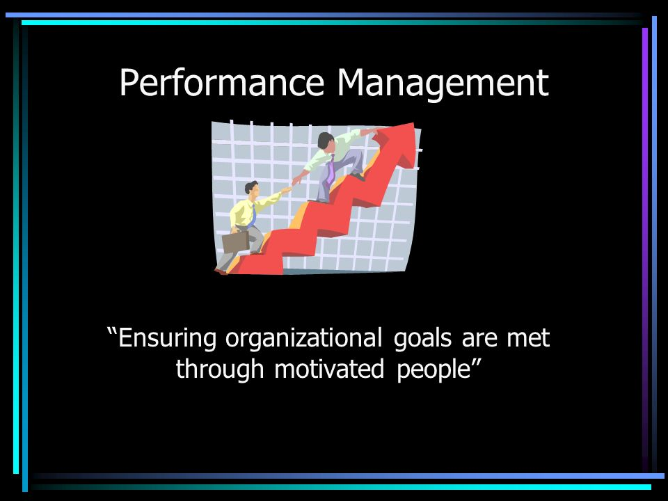 Performance Management Ensuring organizational goals are met through motivated people