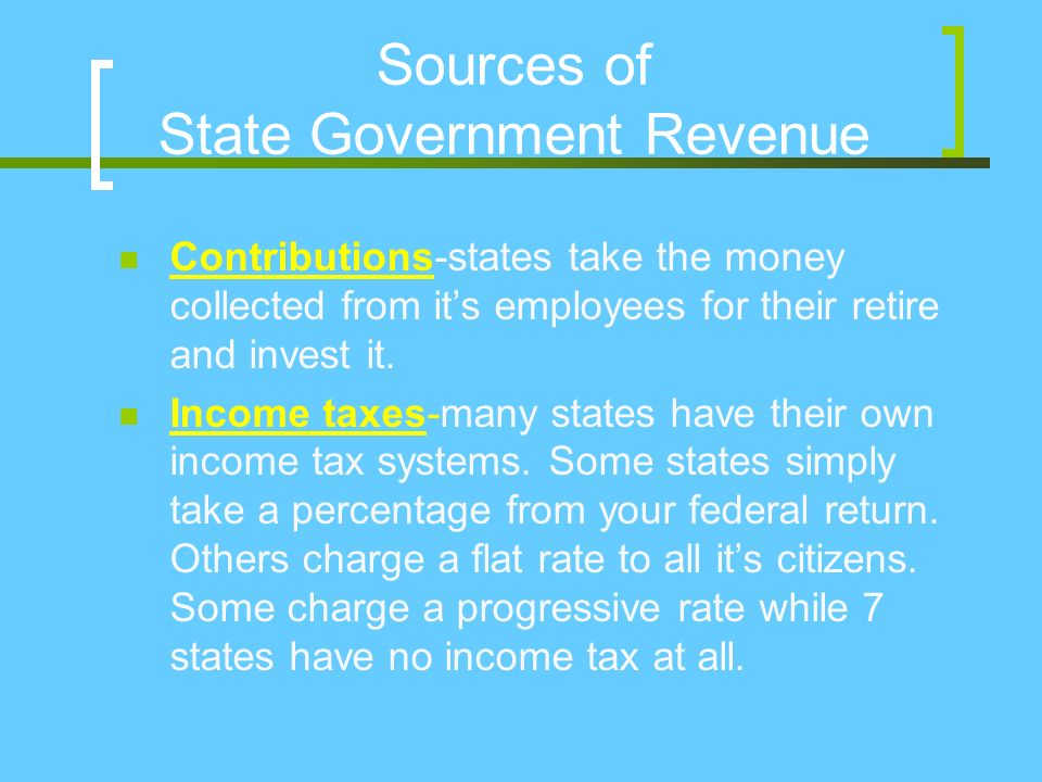 Sources of State Government Revenue Contributions-states take the money collected from it's employees for their retire and invest it.