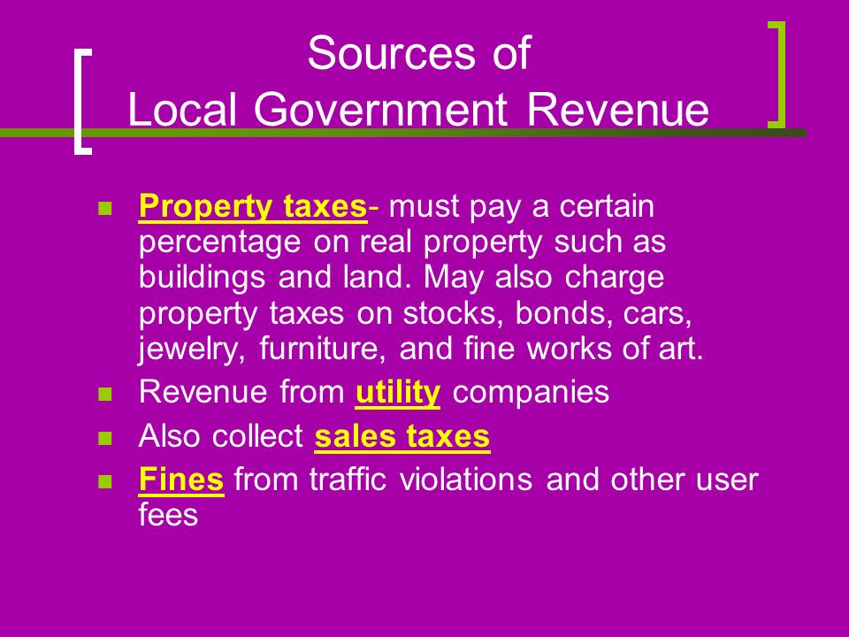 Sources of Local Government Revenue Property taxes- must pay a certain percentage on real property such as buildings and land.