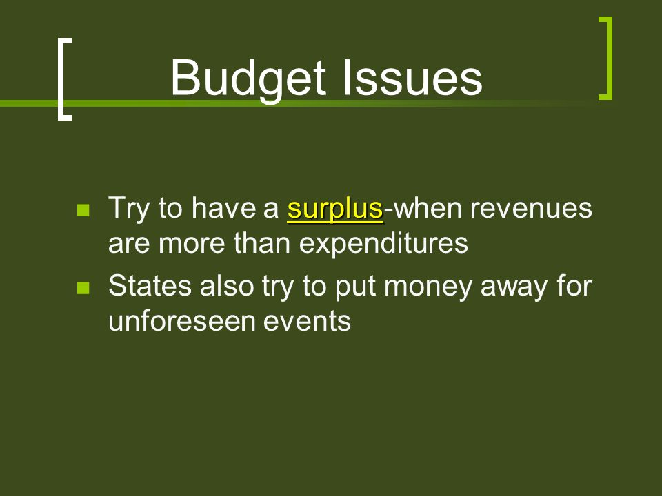 Budget Issues surplus Try to have a surplus-when revenues are more than expenditures States also try to put money away for unforeseen events