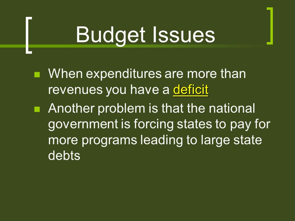 Budget Issues deficit When expenditures are more than revenues you have a deficit Another problem is that the national government is forcing states to pay for more programs leading to large state debts