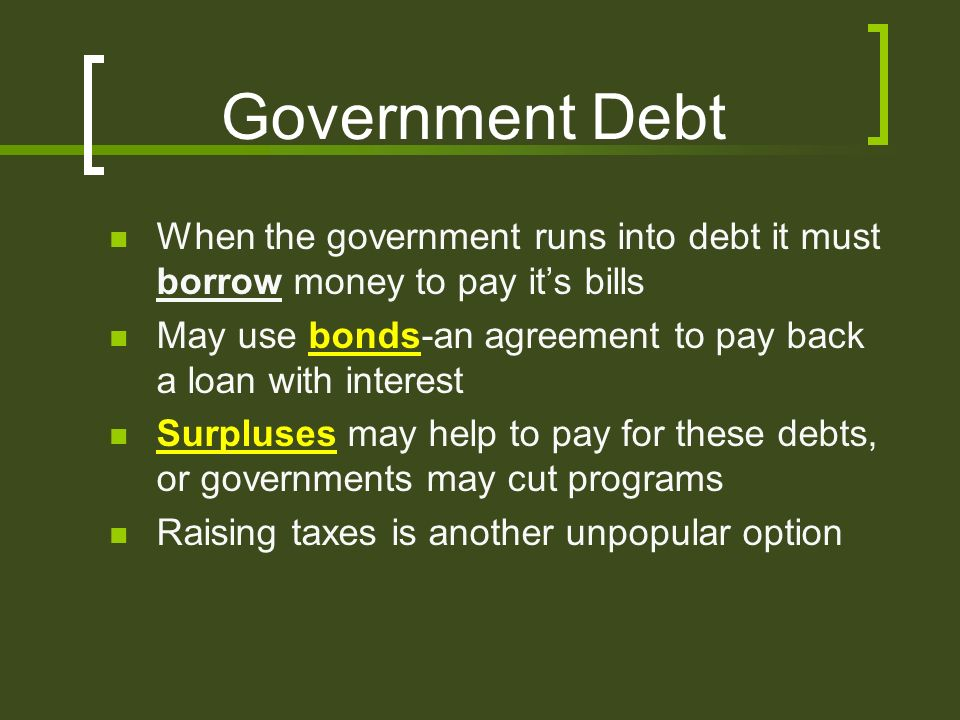Government Debt When the government runs into debt it must borrow money to pay it's bills May use bonds-an agreement to pay back a loan with interest Surpluses may help to pay for these debts, or governments may cut programs Raising taxes is another unpopular option