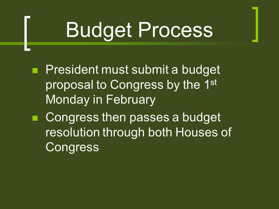 Budget Process President must submit a budget proposal to Congress by the 1 st Monday in February Congress then passes a budget resolution through both Houses of Congress