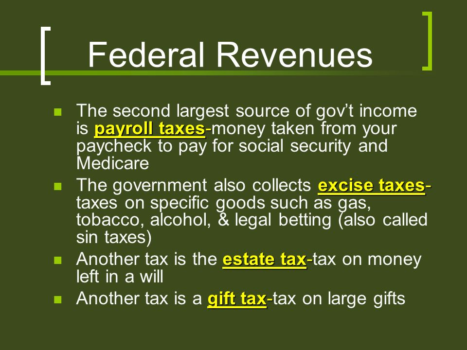 Federal Revenues payroll taxes- The second largest source of gov't income is payroll taxes-money taken from your paycheck to pay for social security and Medicare excise taxes- The government also collects excise taxes- taxes on specific goods such as gas, tobacco, alcohol, & legal betting (also called sin taxes) estate tax- Another tax is the estate tax-tax on money left in a will gift tax- Another tax is a gift tax-tax on large gifts