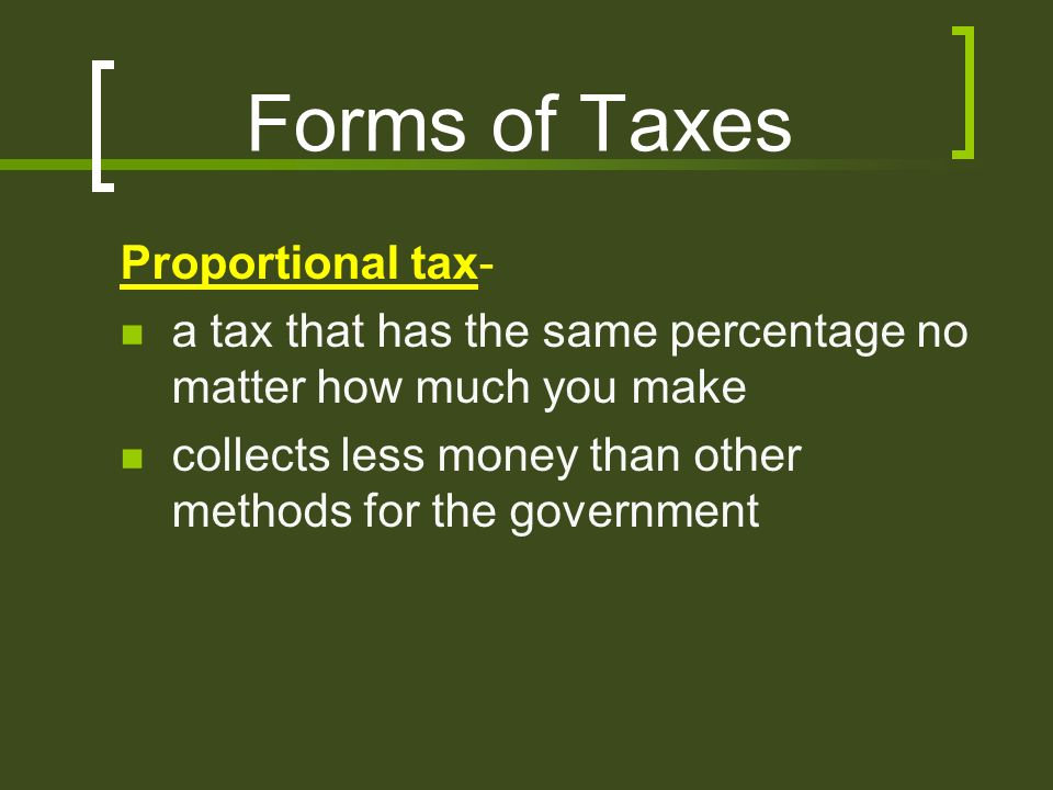 Forms of Taxes Proportional tax- a tax that has the same percentage no matter how much you make collects less money than other methods for the government