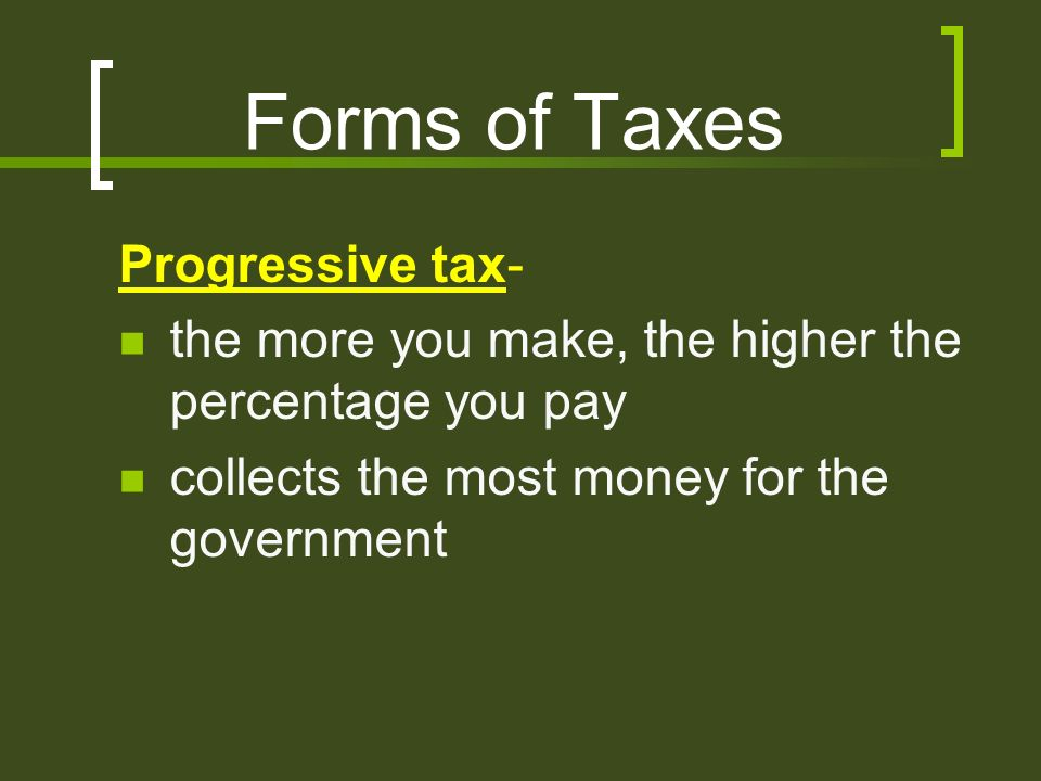 Forms of Taxes Progressive tax- the more you make, the higher the percentage you pay collects the most money for the government