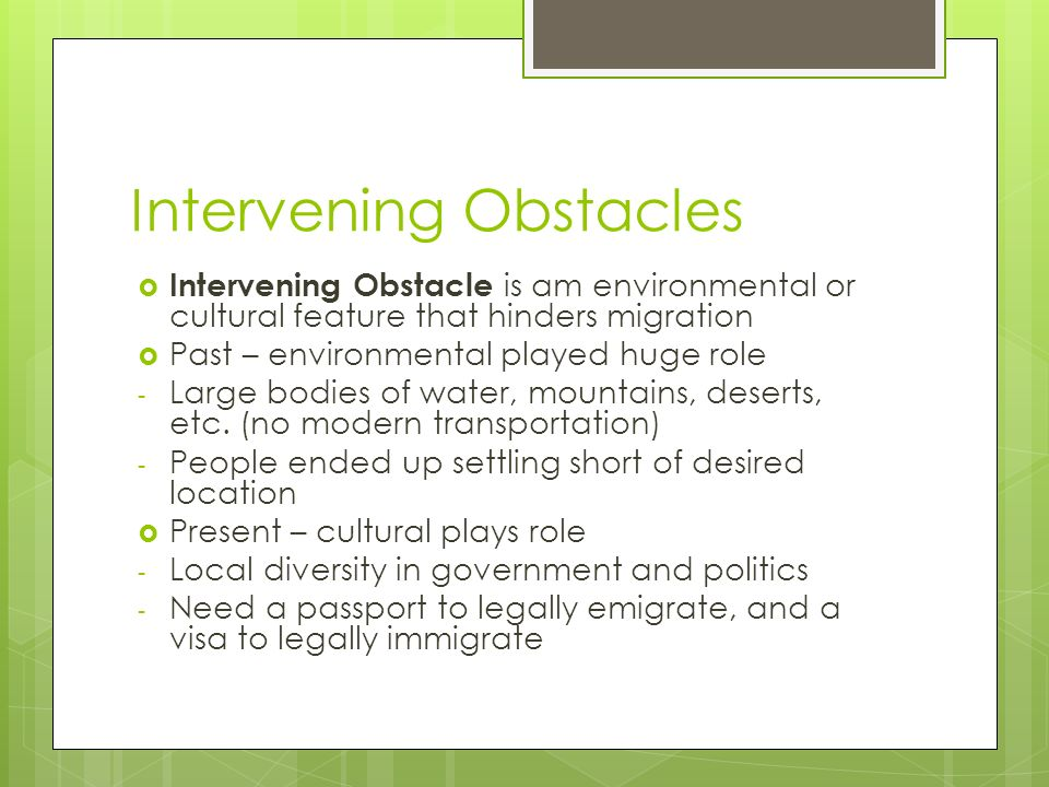 Intervening Obstacles  Intervening Obstacle is am environmental or cultural feature that hinders migration  Past – environmental played huge role - Large bodies of water, mountains, deserts, etc.
