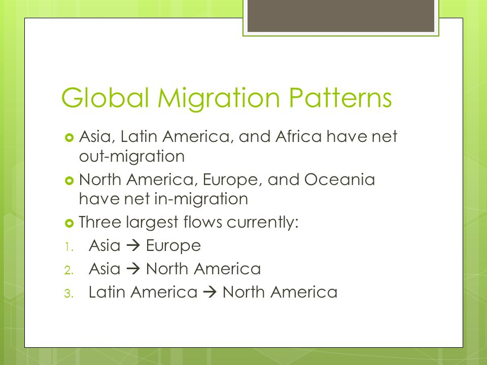 Global Migration Patterns  Asia, Latin America, and Africa have net out-migration  North America, Europe, and Oceania have net in-migration  Three largest flows currently: 1.