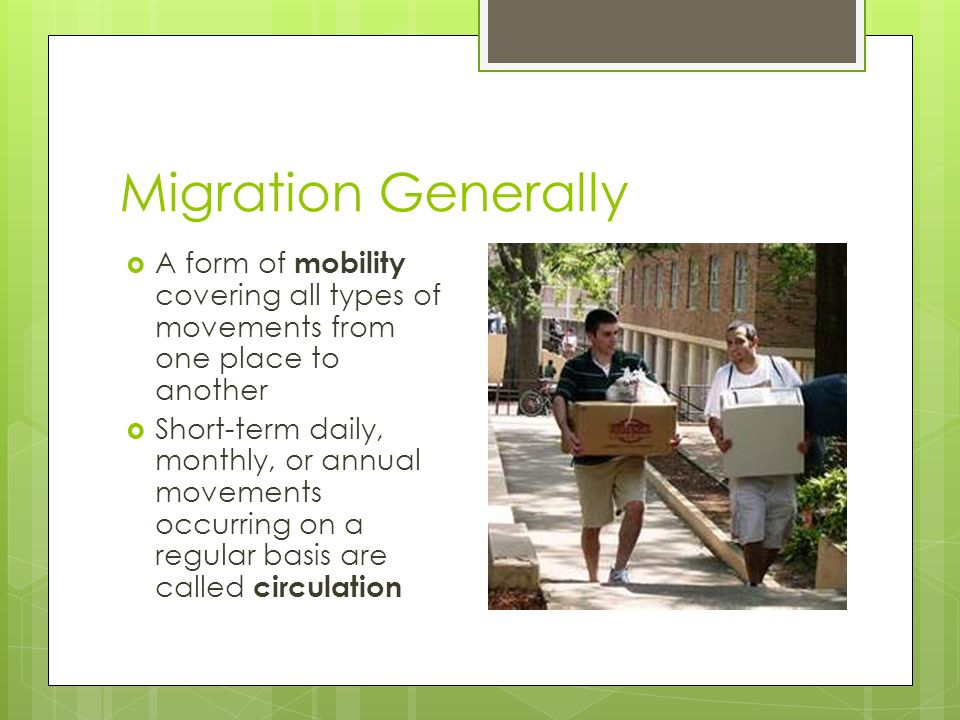 Migration Generally  A form of mobility covering all types of movements from one place to another  Short-term daily, monthly, or annual movements occurring on a regular basis are called circulation