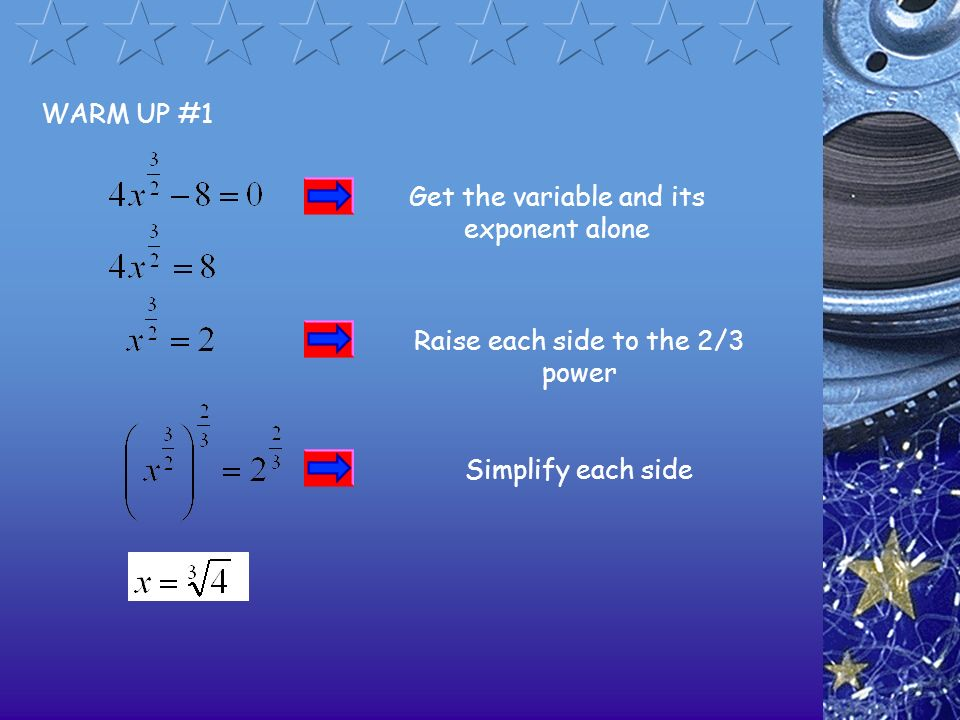 WARM UP #1 Get the variable and its exponent alone Raise each side to the 2/3 power Simplify each side